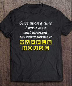 Once Upon A Time I Was Sweet And Innocent Then I Started Working At Waffle House T shirt min