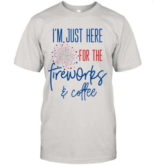 4th Of July Im Just Here For The Fireworks Of Caffe T-Shirt
