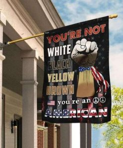 You Are Not White Black Yellow Brown Americans Garden Flag