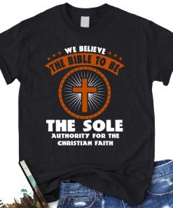 We Believe The Bible To Be The Sole Authority For The Christian Faith T-Shirt