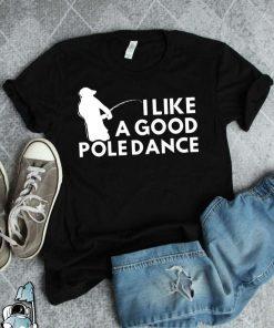 I Like A Good Pole Dance Fishing Gift Fisherman T-Shirt