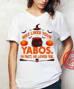 Max Likes Your Yabos In Fact He Love 'Em Halloween T Shirt