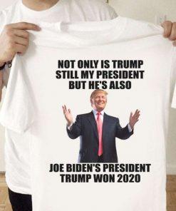 Not Only Is Trump Still My President But Hes Also Joe Bidens President Trump Won 2020 T-Shirt